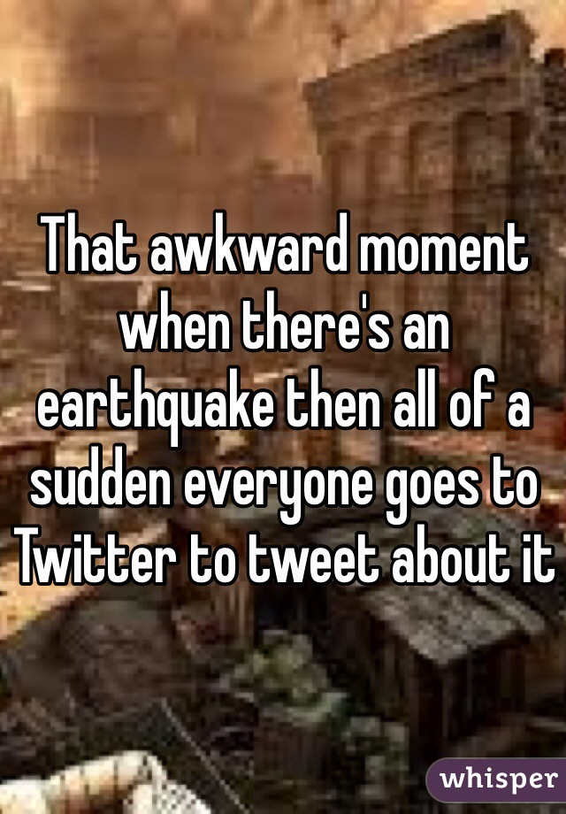 That awkward moment when there's an earthquake then all of a sudden everyone goes to Twitter to tweet about it
