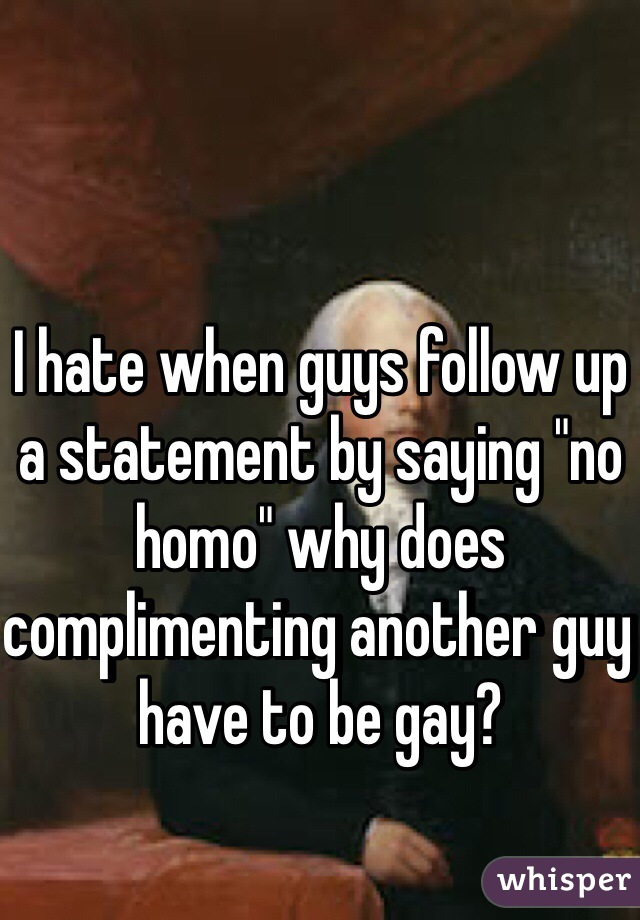"""I hate when guys follow up a statement by saying """"no homo"""" why does complimenting another guy have to be gay?"""