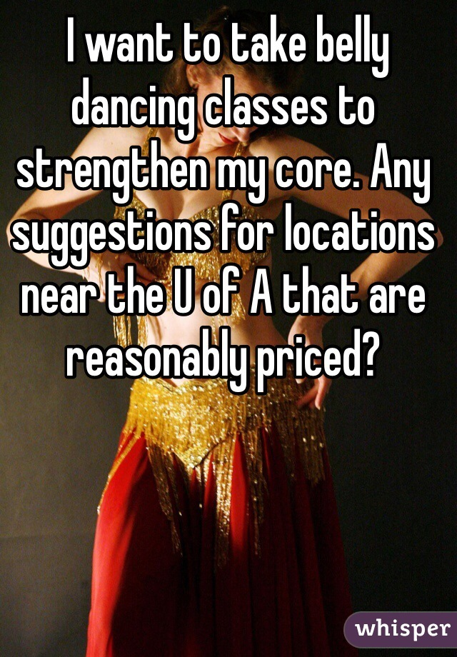 I want to take belly dancing classes to strengthen my core. Any suggestions for locations near the U of A that are reasonably priced?