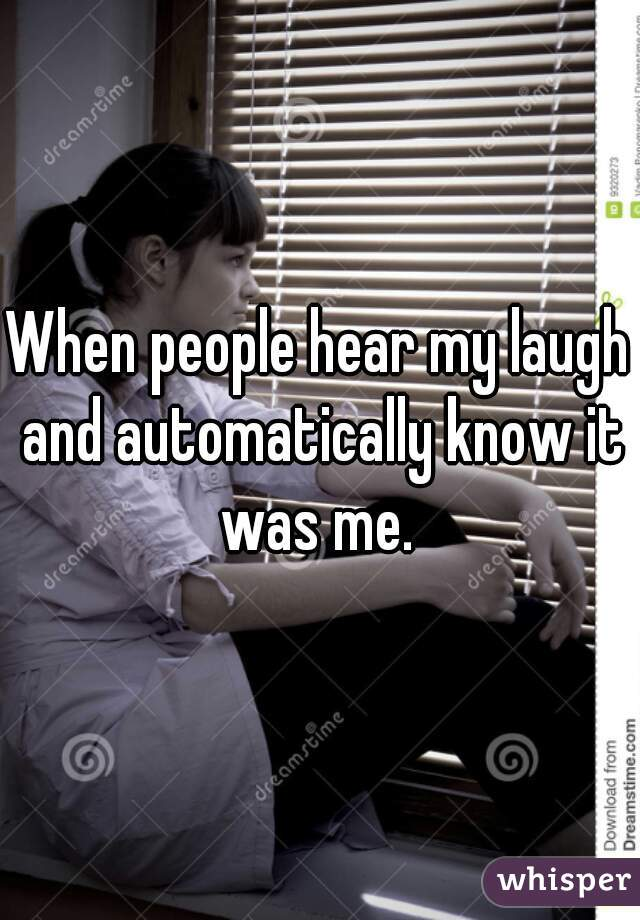 When people hear my laugh and automatically know it was me.