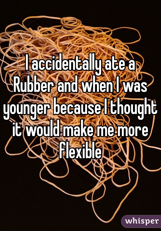 I accidentally ate a Rubber and when I was younger because I thought it would make me more flexible
