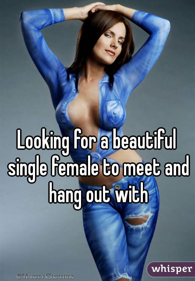 Looking for a beautiful single female to meet and hang out with