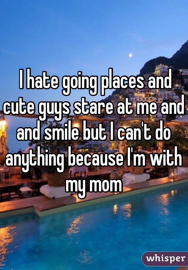I hate going places and cute guys stare at me and and smile but I can't do anything because I'm with my mom