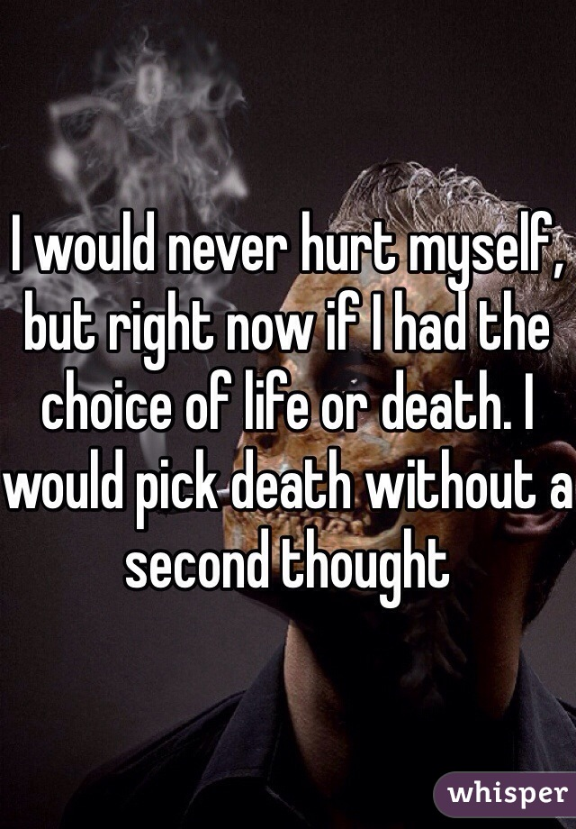 I would never hurt myself, but right now if I had the choice of life or death. I would pick death without a second thought
