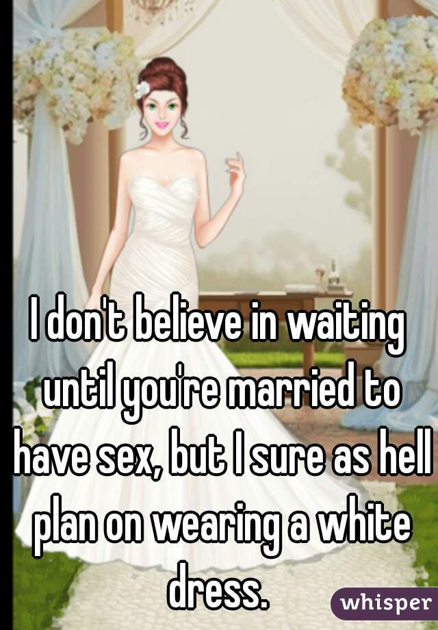 I don't believe in waiting until you're married to have sex, but I sure as hell plan on wearing a white dress.