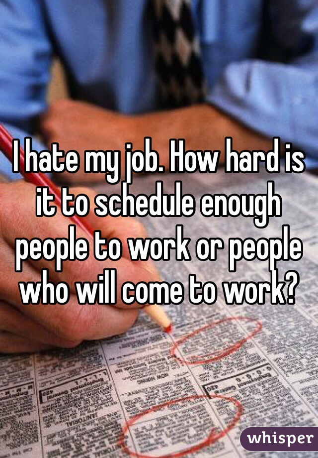I hate my job. How hard is it to schedule enough people to work or people who will come to work?