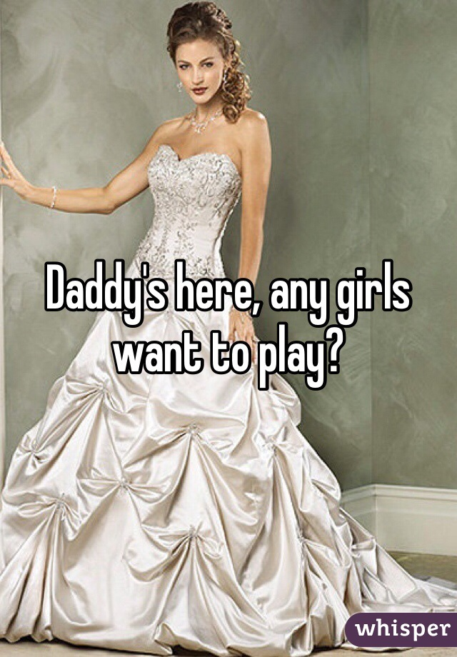 Daddy's here, any girls want to play?