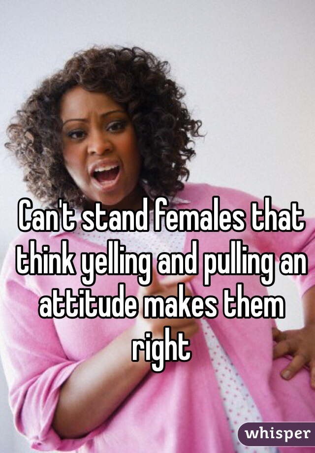Can't stand females that think yelling and pulling an attitude makes them right