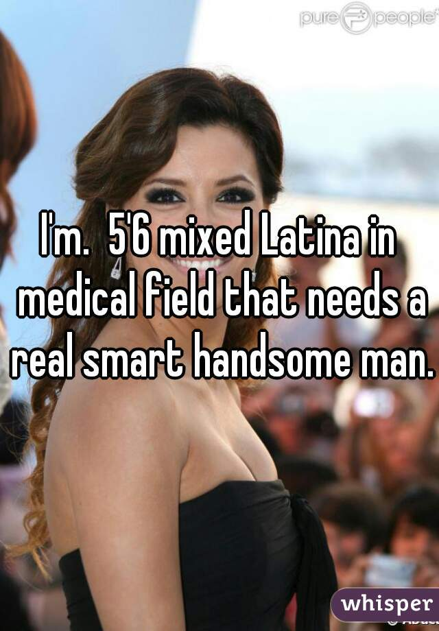 I'm.  5'6 mixed Latina in medical field that needs a real smart handsome man.