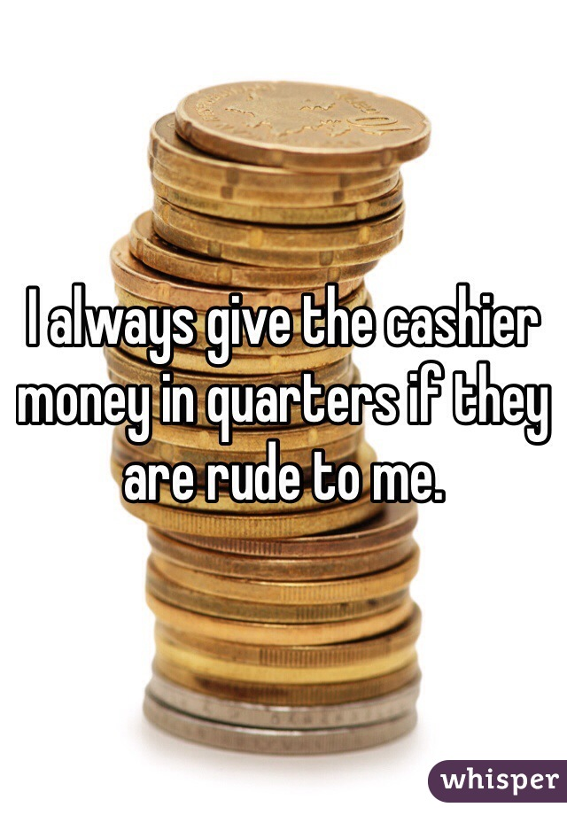I always give the cashier money in quarters if they are rude to me.