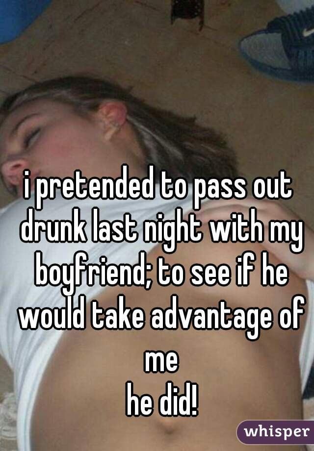 i pretended to pass out drunk last night with my boyfriend; to see if he would take advantage of me   he did!
