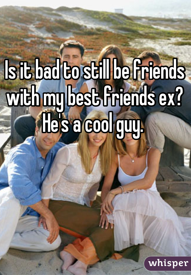 Is it bad to still be friends with my best friends ex? He's a cool guy.