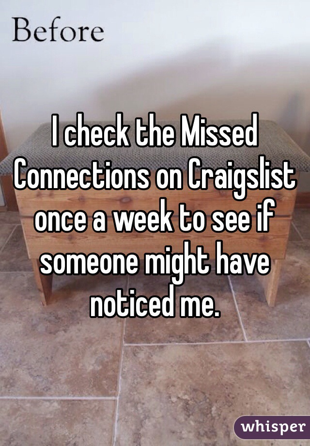I check the Missed Connections on Craigslist once a week to see if someone might have noticed me.