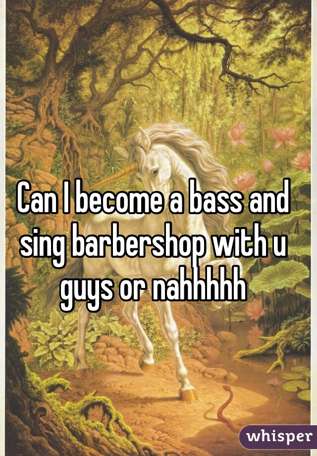 Can I become a bass and sing barbershop with u guys or nahhhhh