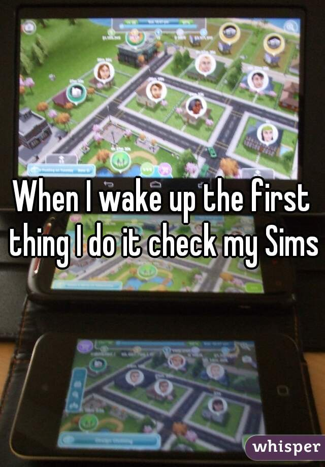 When I wake up the first thing I do it check my Sims