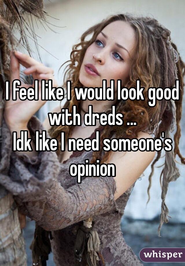 I feel like I would look good with dreds ... Idk like I need someone's opinion