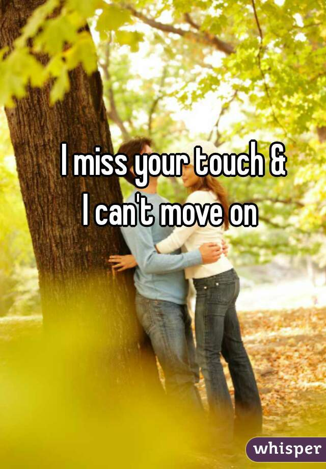 I miss your touch & I can't move on