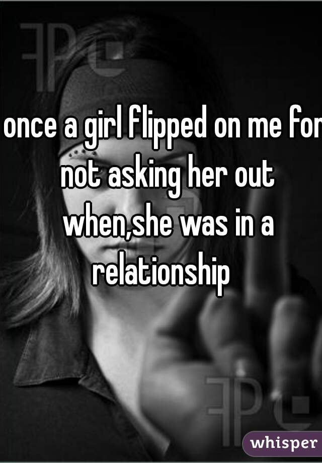 once a girl flipped on me for not asking her out when,she was in a relationship