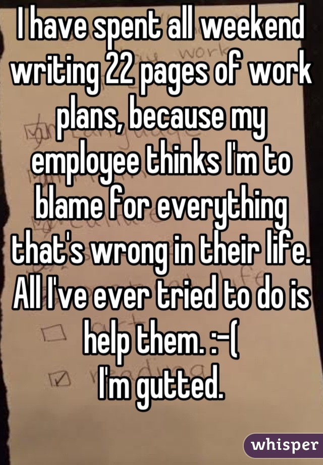 I have spent all weekend writing 22 pages of work plans, because my employee thinks I'm to blame for everything that's wrong in their life. All I've ever tried to do is help them. :-( I'm gutted.