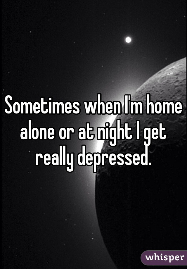 Sometimes when I'm home alone or at night I get really depressed.