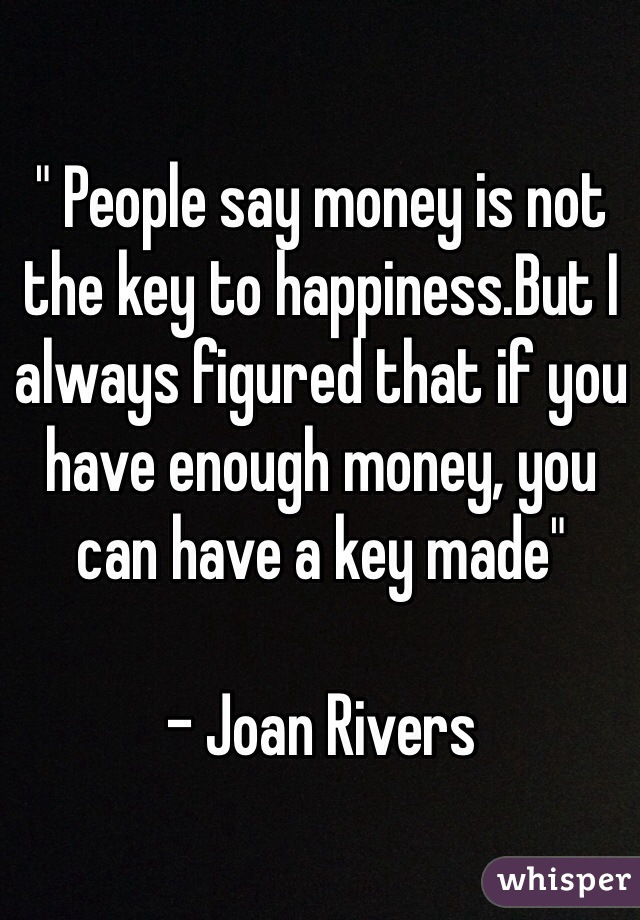 """"""" People say money is not the key to happiness.But I always figured that if you have enough money, you can have a key made""""    - Joan Rivers"""