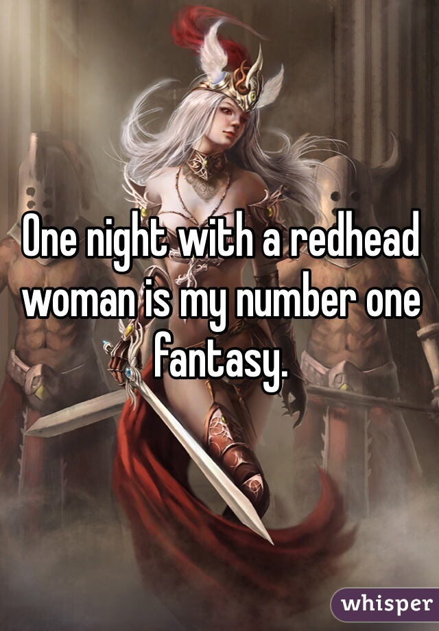 One night with a redhead woman is my number one fantasy.