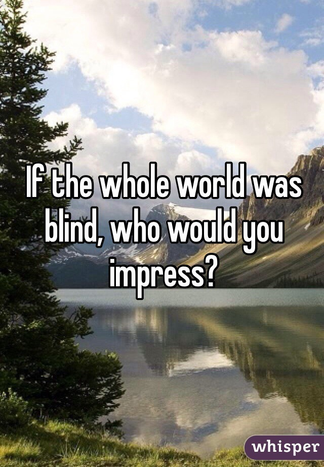 If the whole world was blind, who would you impress?