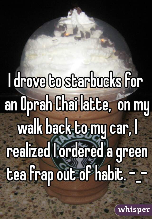 I drove to starbucks for an Oprah Chai latte,  on my walk back to my car, I realized I ordered a green tea frap out of habit. -_-