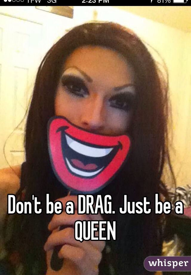 Don't be a DRAG. Just be a QUEEN