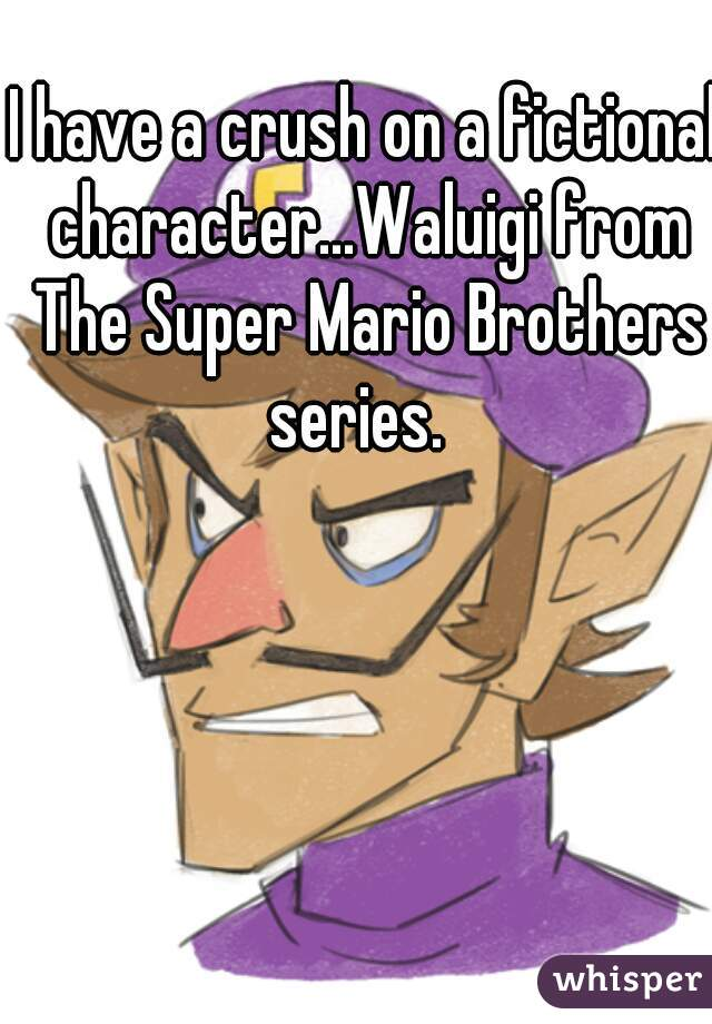 I have a crush on a fictional character...Waluigi from The Super Mario Brothers series.