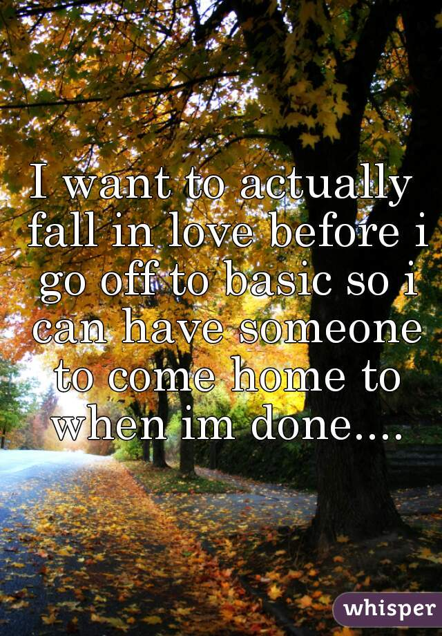 I want to actually fall in love before i go off to basic so i can have someone to come home to when im done....