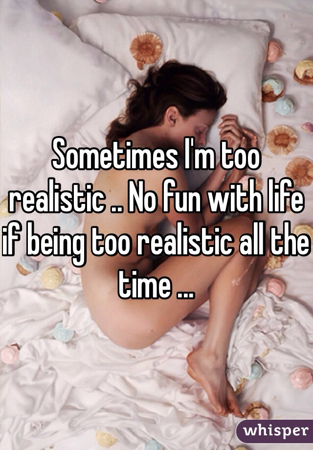Sometimes I'm too realistic .. No fun with life if being too realistic all the time ...