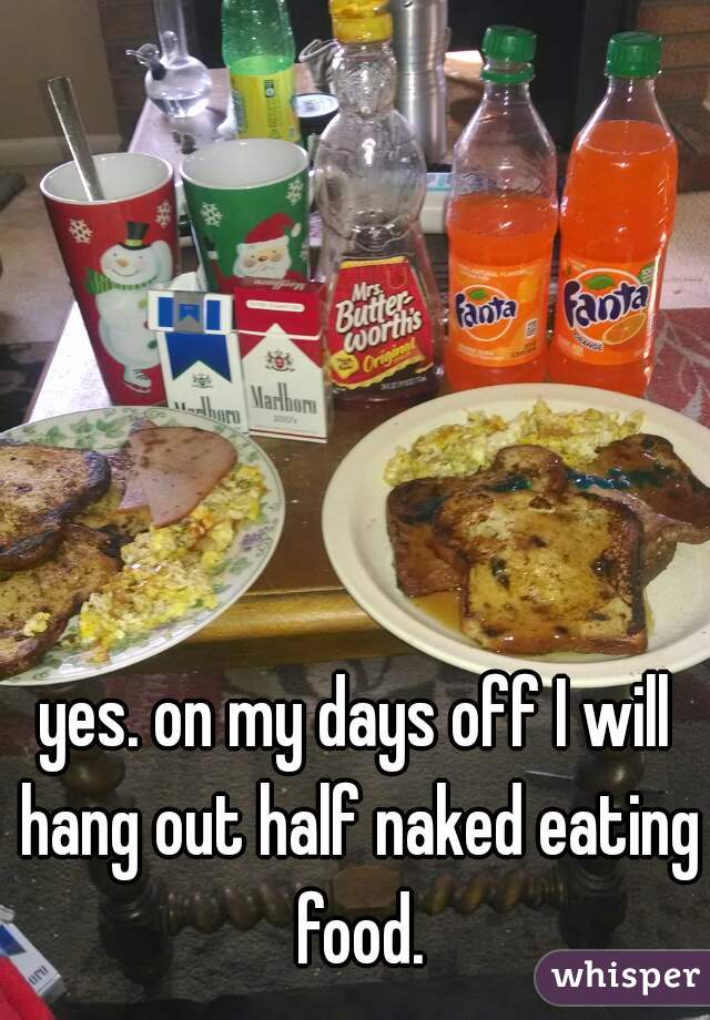 yes. on my days off I will hang out half naked eating food.