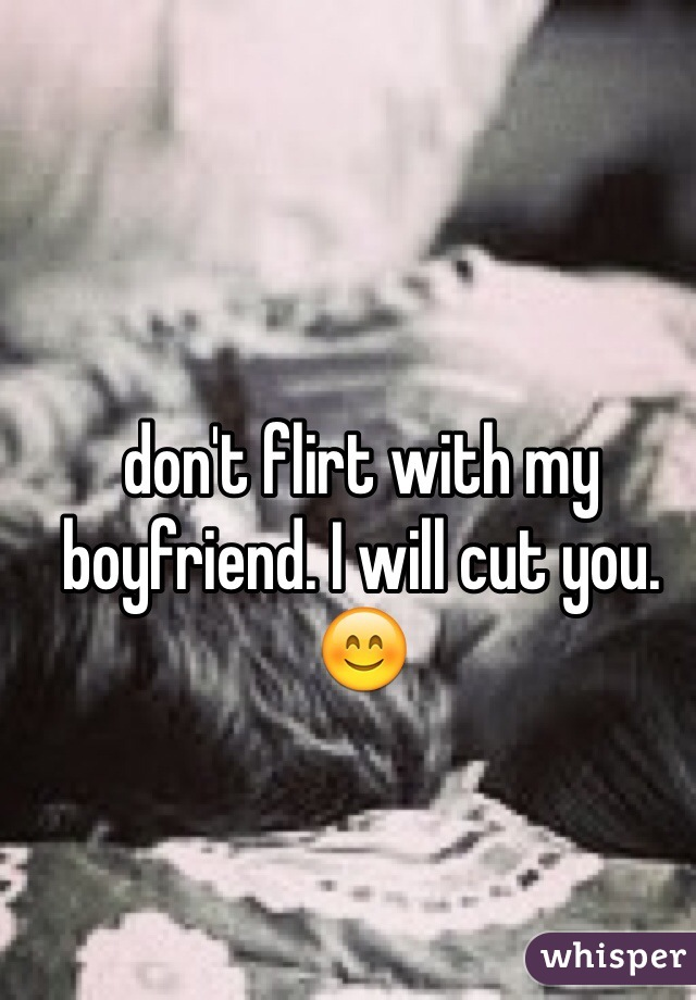 don't flirt with my boyfriend. I will cut you. 😊