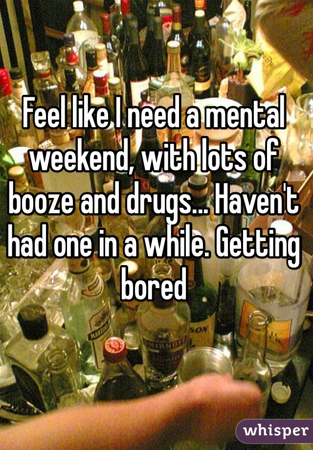 Feel like I need a mental weekend, with lots of booze and drugs... Haven't had one in a while. Getting bored
