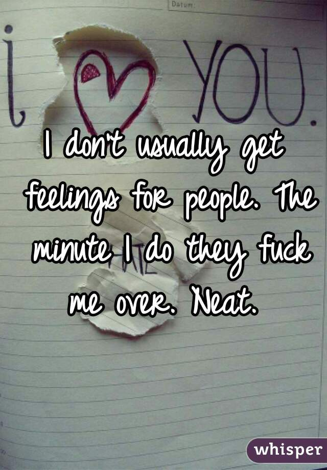 I don't usually get feelings for people. The minute I do they fuck me over. Neat.