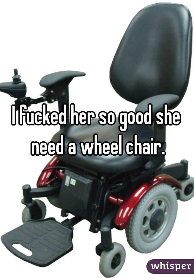 I fucked her so good she need a wheel chair.