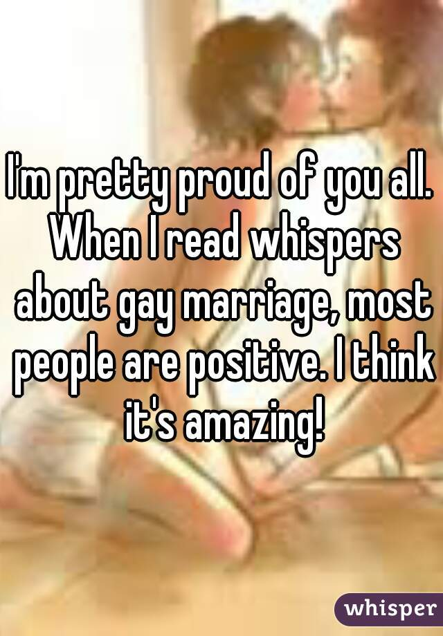I'm pretty proud of you all. When I read whispers about gay marriage, most people are positive. I think it's amazing!