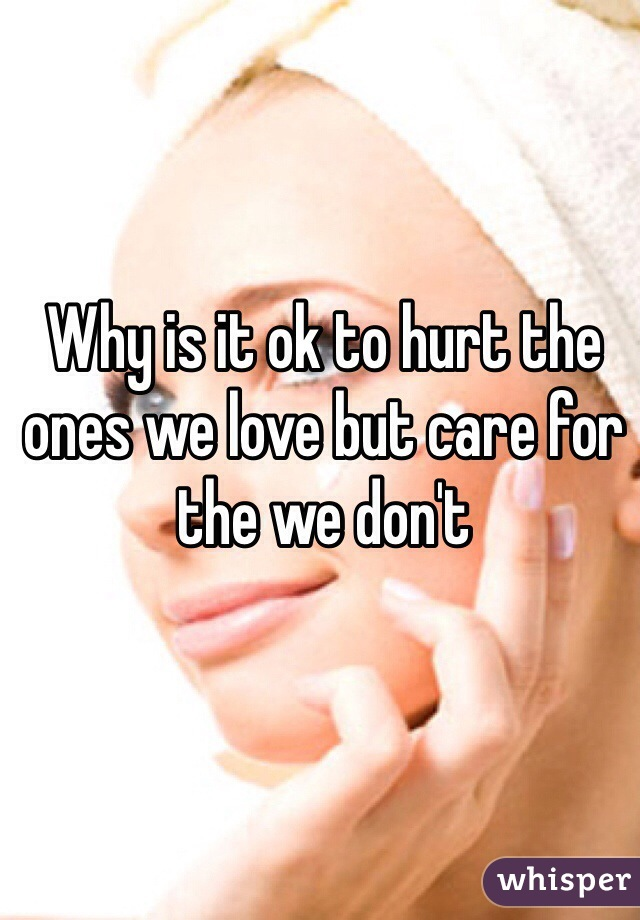 Why is it ok to hurt the ones we love but care for the we don't