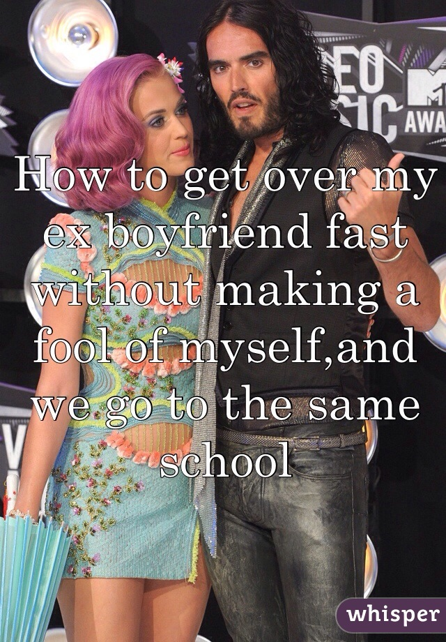 How to get over my ex boyfriend fast without making a fool of myself,and we go to the same school