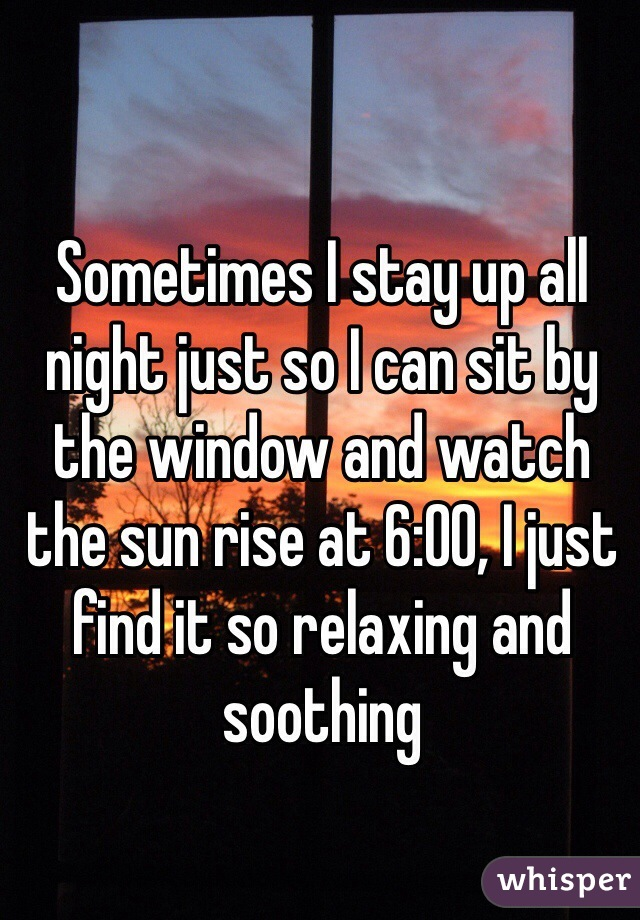 Sometimes I stay up all night just so I can sit by the window and watch the sun rise at 6:00, I just find it so relaxing and soothing