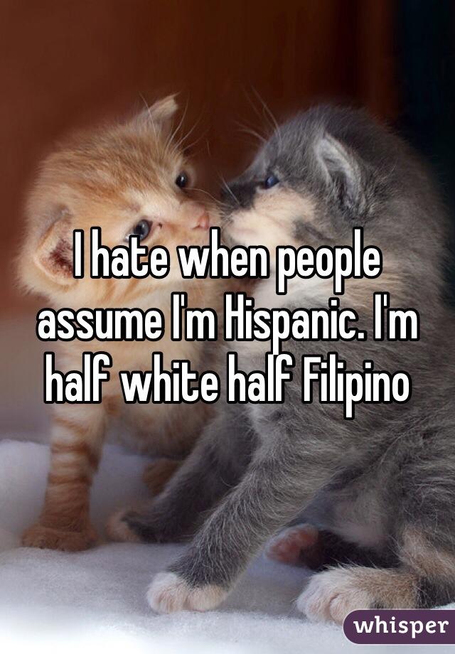 I hate when people assume I'm Hispanic. I'm half white half Filipino