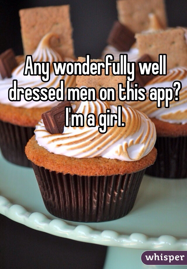 Any wonderfully well dressed men on this app? I'm a girl.