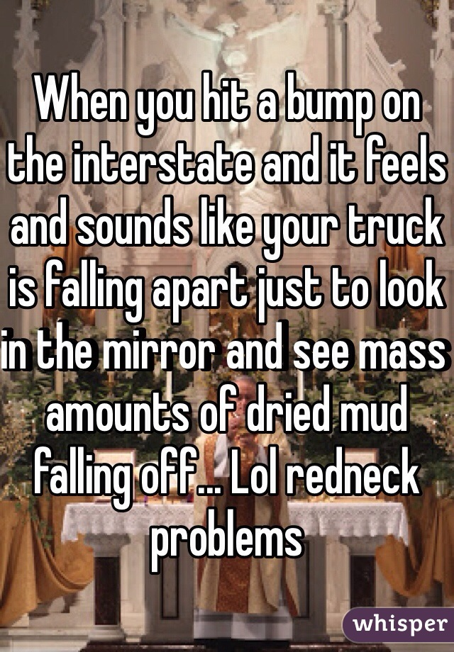 When you hit a bump on the interstate and it feels and sounds like your truck is falling apart just to look in the mirror and see mass amounts of dried mud falling off... Lol redneck problems