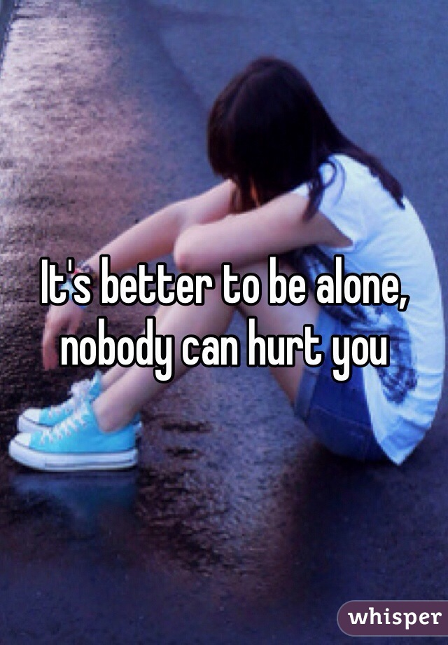It's better to be alone, nobody can hurt you