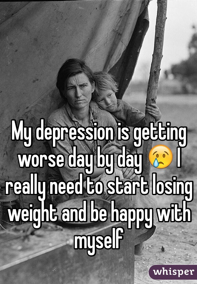 My depression is getting worse day by day 😢 I really need to start losing weight and be happy with myself
