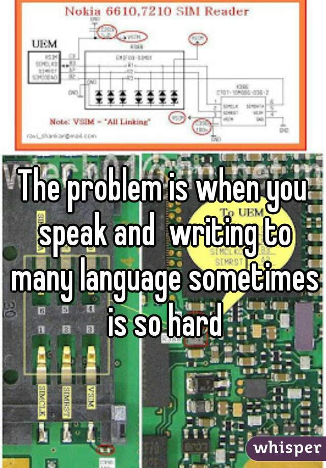 The problem is when you speak and  writing to many language sometimes is so hard
