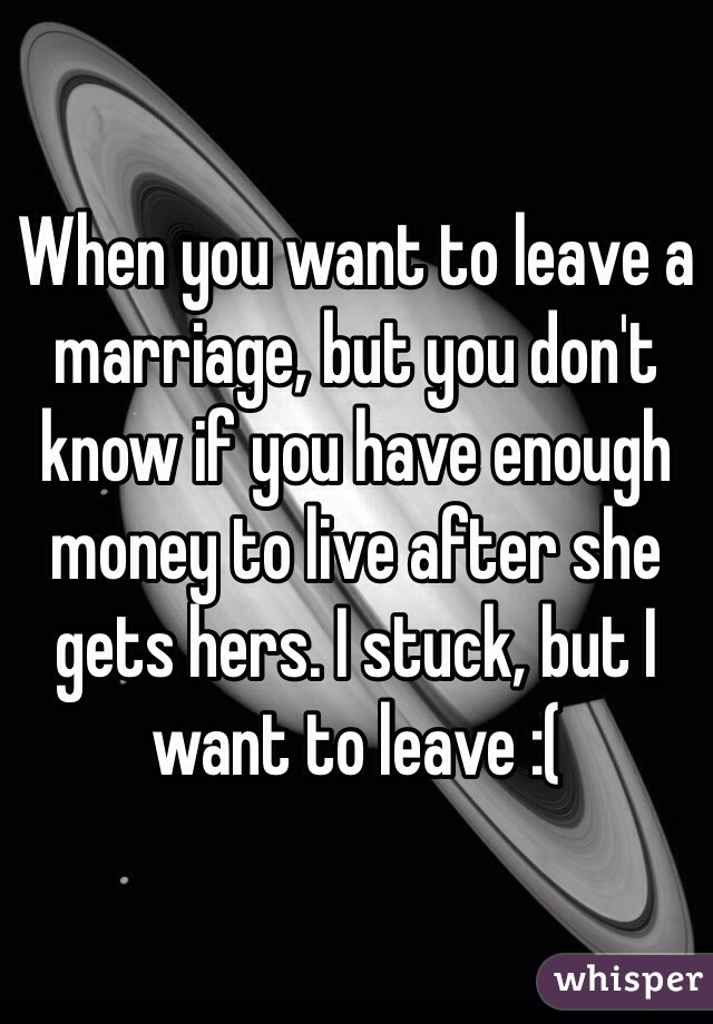 When you want to leave a marriage, but you don't know if you have enough money to live after she gets hers. I stuck, but I want to leave :(