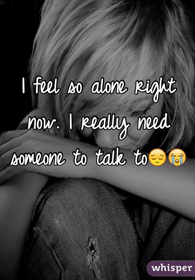 I feel so alone right now. I really need someone to talk to😔😭