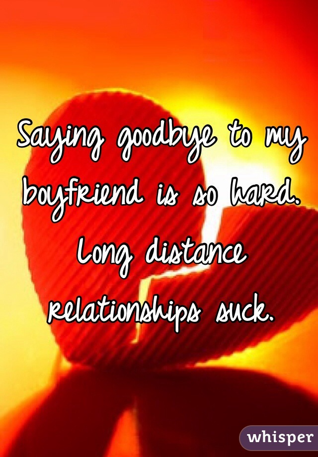 Saying goodbye to my boyfriend is so hard. Long distance relationships suck.